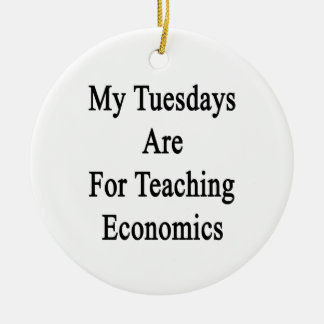 My Tuesdays Are For Teaching Economics Ceramic Ornament