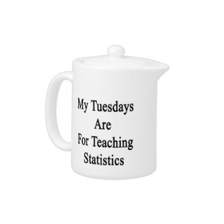 My Tuesdays Are For Teaching Statistics Teapot