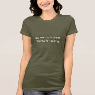 my uterus is great.  thanks for asking. T-Shirt