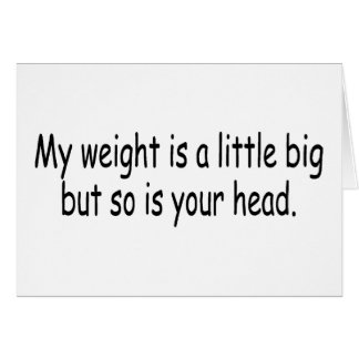 My Weight Is A Little Big But So Is Your Head Greeting Card