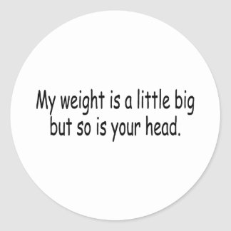 My Weight Is A Little Big But So Is Your Head Classic Round Sticker
