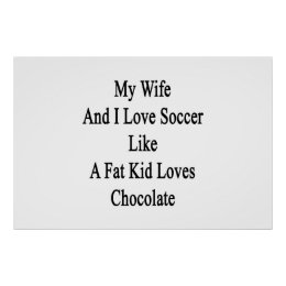 My Wife And I Love Soccer Like A Fat Kid Loves Cho Poster