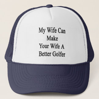 My Wife Can Make Your Wife A Better Golfer Trucker Hat