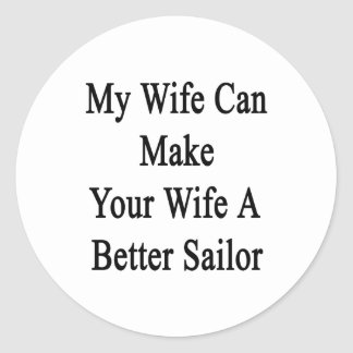 My Wife Can Make Your Wife A Better Sailor Classic Round Sticker