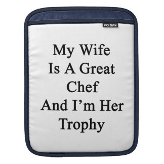 My Wife Is A Great Chef And I'm Her Trophy iPad Sleeve