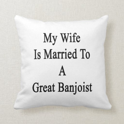 My Wife Is Married To A Great Banjoist Pillows