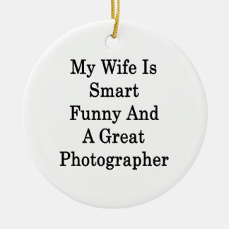 My Wife Is Smart Funny And A Great Photographer Ceramic Ornament