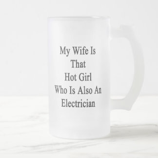My Wife Is That Hot Girl Who Is Also An Electricia 16 Oz Frosted Glass Beer Mug