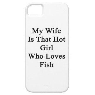 My Wife Is That Hot Girl Who Loves Fish iPhone 5 Cases