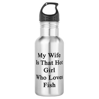 My Wife Is That Hot Girl Who Loves Fish 18oz Water Bottle