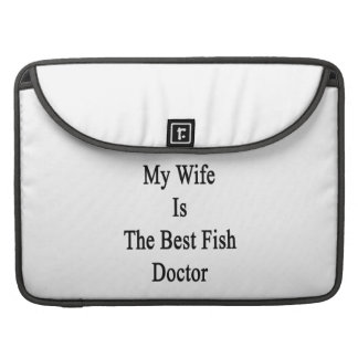 My Wife Is The Best Fish Doctor Sleeves For MacBooks