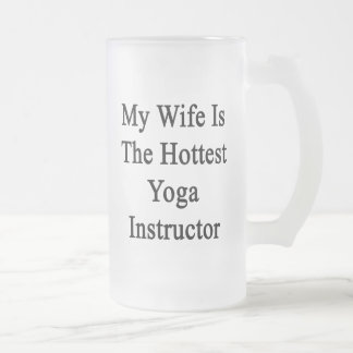 My Wife Is The Hottest Yoga Instructor 16 Oz Frosted Glass Beer Mug