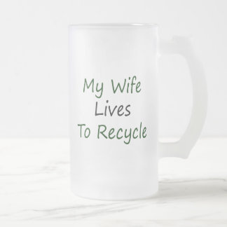 My Wife Lives To Recycle 16 Oz Frosted Glass Beer Mug