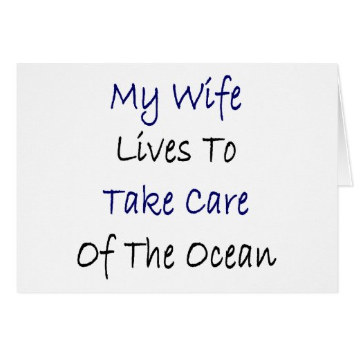 My Wife Lives To Take Care Of The Ocean Greeting Card