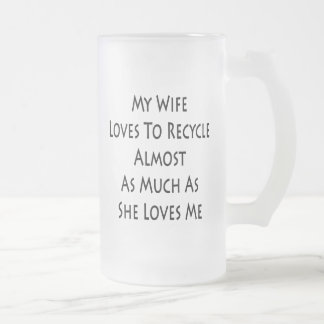 My Wife Loves To Recycle Almost As Much As She Lov 16 Oz Frosted Glass Beer Mug