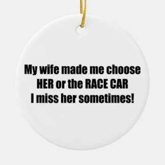 My Wife Made Me Choose Her Or The Race Car Ceramic Ornament