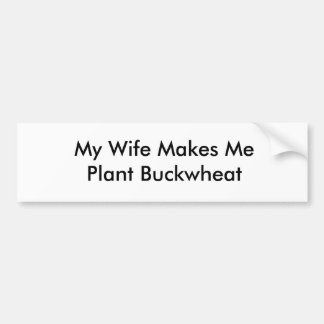 My Wife Makes Me Plant Buckwheat Bumper Sticker