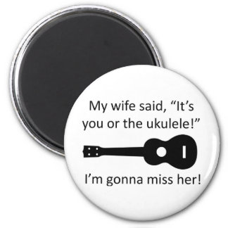 My wife said it's you or the ukulele! 2 inch round magnet