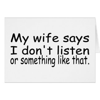 My Wife Says I Dont Listen Or Something Like That Card