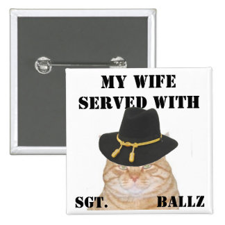 MY WIFE SERVED WITH , SGT.  Ballz Pinback Buttons