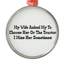 My Wife Told Me To Choose Her Or The Tractor I Mis Metal Ornament