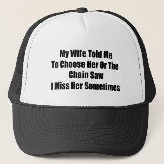 My Wife Told Me To Choose Him Or The Chainsaw I Mi Trucker Hat