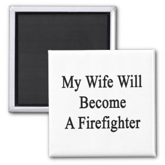 My Wife Will Become A Firefighter Refrigerator Magnets