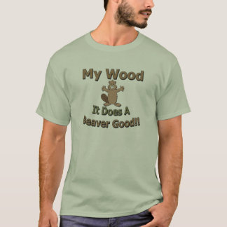 My Wood Does A Beaver Good T-Shirt