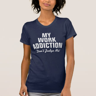 My work addiction don't judge me! T-Shirt