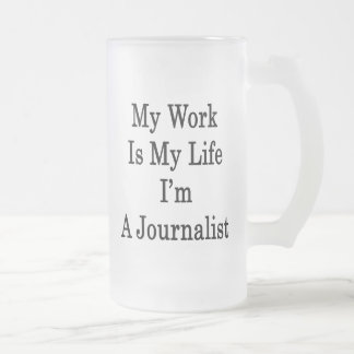 My Work Is My Life I'm A Journalist 16 Oz Frosted Glass Beer Mug