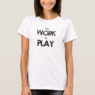 My Work Is Play Shirt