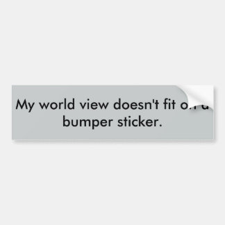 My world view doesn't fit on a bumper sticker. bumper sticker