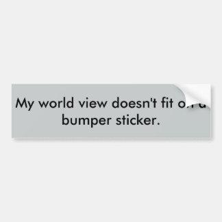 My world view doesn't fit on a bumper sticker. car bumper sticker