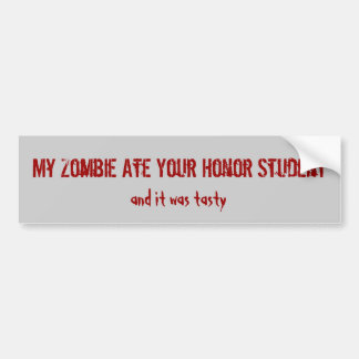 My Zombie Ate Your Honor Student, and it was ta... Bumper Sticker