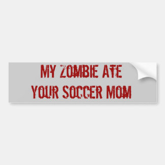 My Zombie Ate Your Soccer Mom Bumper Sticker