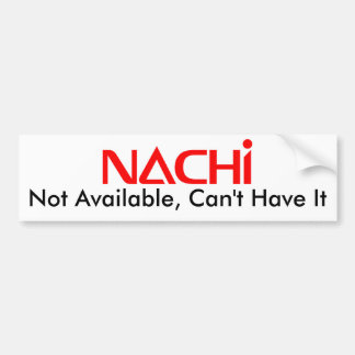 Nachi Not Available, Can't Have It Bumper Sticker