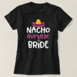 Nacho Average Bride Womens Wedding party Gift T-Shirt