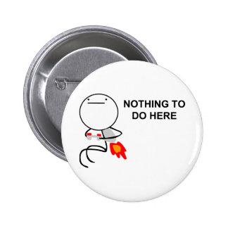 Nada hacer aquí - el botón de Pinback Pin Redondo De 2 Pulgadas
