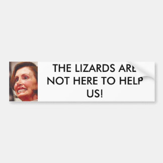 nancy_pelosi, THE LIZARDS ARE NOT HERE TO HELP US! Bumper Stickers