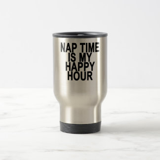 NAP TIME IS MY HAPPY HOUR . TRAVEL MUG