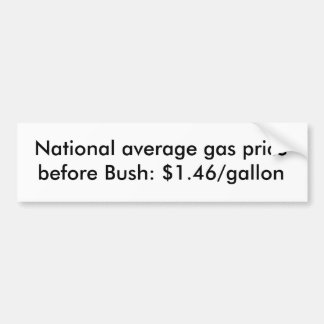 National average gas price before Bush: $1.46/g... Bumper Sticker