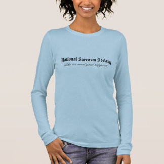 National Sarcasm Society, Like we need your sup... Long Sleeve T-Shirt