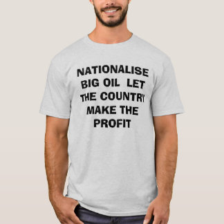 NATIONALISE BIG OIL  LET THE COUNTRY MAKE THE P... T-Shirt