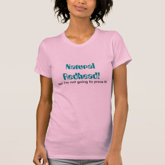 Natural Redhead!, No! I'm not going to prove it! T-Shirt