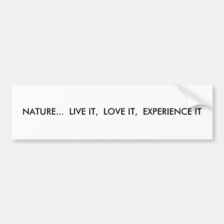"""Nature.. live it, love it, experience it"" Bumper Sticker"