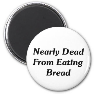 Nearly Dead From Eating Bread 2 Inch Round Magnet