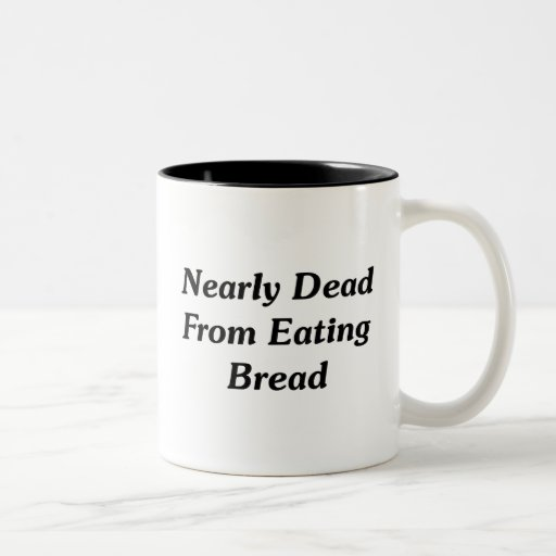 Nearly Dead From Eating Bread Coffee Mug
