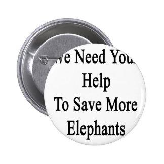 Necesitamos su ayuda ahorrar más elefantes pin redondo de 2 pulgadas