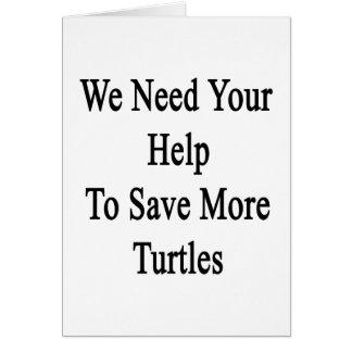 Necesitamos su ayuda ahorrar más tortugas tarjeta de felicitación