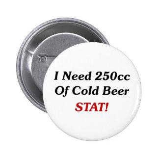 ¡Necesito 250cc del STAT de la cerveza fría! Pin Redondo De 2 Pulgadas